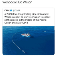 this makes me happy: Wohoooo!! Go Wilson  CNN @CNN  A 2,000 foot-long floating pipe nicknamed  Wilson is about to start its mission to collect  all the plastic in the middle of the Pacific  Ocean cnn.it/2yHCsY3 this makes me happy