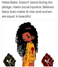 woke: Woke Babe: Doesn't stand during the  pledge. Hates social injustice. Believes  black lives matter & men and women  are equal. Is beautiful
