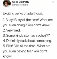 Dank, Definitely, and Petty: Woke But Petty  @marcformarc  Exciting perks of adulthood:  1. Busy! Busy all the time! What are  you even doing? You don't know!  2. Very tired.  3. Some kinda stomach ache???  4. Definitely sad about something.  5. Bills! Bills all the time! What are  you even paying for? You don't  know!