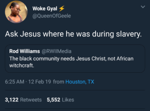 Community, Dank, and Jesus: Woke Gyal  @QueenOfGeele  Ask Jesus where he was during slavery  Rod Williams@RWIIMedia  The black community needs Jesus Christ, not African  witchcraft.  6:25 AM-12 Feb 19 from Houston, TX  3,122 Retweets 5,552 Likes Ahem! Plot Twist. by njacy MORE MEMES
