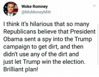 Memes, Obama, and Trump: Woke Romney  @MoMoneyMitt  I think it's hilarious that so many  Republicans believe that President  Obama sent a spy into the Trump  campaign to get dirt, and thern  didn't use any of the dirt and  just let Trump win the election.  Brilliant plan!