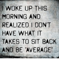 Life, Memes, and Back: WOKE UP THIS  MORNING AND  REALIZED I DONT  HAVE WHAT IT  TAKES TO SIT BACK  AND BE AVERAGE Via Tim @prosperityquotes 💯 we all have a choice to step up or sit back and let life happen. You weren't given this life to be average 💯 . markiron