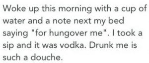 """Drunk, Water, and Vodka: Woke up this morning with a cup of  water and a note next my bed  saying """"for hungover me"""". I took  sip and it was vodka. Drunk me is  such a douche."""