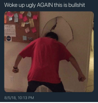 Ugly, Relatable, and Bullshit: Woke up ugly AGAIN this is bullshit  8/5/18, 10:13 PM Relatable asf
