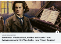 Beethoven, Com, and Him: WOKENNEWS.COM  Beethoven Was Not Deaf, He Had In AirpodsTM And  Everyone Around Him Was Broke, New Theory Suggest while everyone else was in 1819, he was in 2019