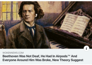 Tumblr, Beethoven, and Blog: WOKENNEWS.COM  Beethoven Was Not Deaf, He Had In AirpodsTM And  Everyone Around Him Was Broke, New Theory Suggest fakehistory: while everyone else was in 1819, he was in 2019