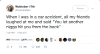 "Blackpeopletwitter, Friends, and Life: Woktober 17th  @myksubisfake  Follow  When I was in a car accident, all my friends  laughed at me and said ""You let another  nigga hit you from the back""  7:26 AM-7 Oct 2017  995 Retweets 2,876 Likes <p>The near rear-end of my life (via /r/BlackPeopleTwitter)</p>"