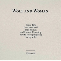 I Am Still Learning: WOLF AND WOMAN  Some days  I am more wolf  than woman  and I am still learning  how to stop apologising  for my wild.  Nikita Gil
