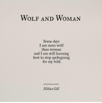 I Am Still Learning: WOLF AND WOMAN  Some days  I am more wolf  than woman  and I am still learning  how to stop apologising  for my wild,  Nikita Gill