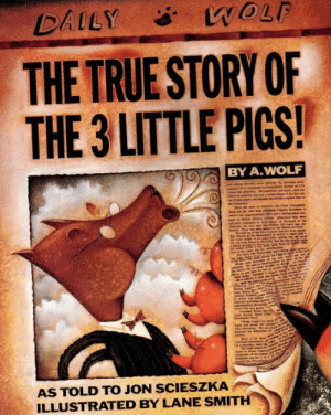 The True Story of the 3 Little Pigs: WOLF  DAILY  THE TRUE STORY OF  THE 3 LITTLE PIGS!  BY A.WOLF  am, ed  M of Ptt  r the  Thn  b  Ne  Pam  pan  seen  Nav Ci  Cmma  init  re  The bd n f n  the fint ll  3  AS TOLD TO JON SCIESZKA  ILLUSTRATED BY LANE SMITH The True Story of the 3 Little Pigs