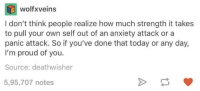 Dank, Anxiety, and Anxiety Attack: wolf veins  I don't think people realize how much strength it takes  to pull your own self out of an anxiety attack or a  panic attack. So if you've done that today or any day,  I'm proud of you.  Source: deathwisher  5,95,707 notes