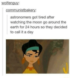 Earth, Moon, and Got: wolfenguy:  communistbakery:  astronomers got tired after  watching the moon go around the  earth for 24 hours so they decided  to call it a day BA DUM TSS
