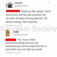 It's science, retard science.: WOLFIE  agalat_fehmi  Read up the vedas. You'll  know why women are advised not  to enter temples during periods. It's  about energy. Not impurity.  8:13 PM 01 Jun 17  Sarcasm Society  sm Socjety  ,, Ankit  @Paenut Butter  Yes.if you rotate  one menstruating and one not-  mensturating woman perpendicular to  each other you can light up a bulb.  11:47 PM 01 Jun 17 It's science, retard science.