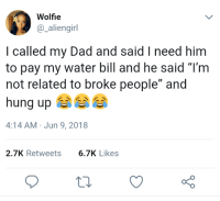 """Blackpeopletwitter, Dad, and Help: Wolfie  @_aliengirl  I called my Dad and said I need him  to pay my water bill and he said """"T'm  not related to broke people"""" and  hung up  4:14 AM Jun 9, 2018  2.7K Retweets6.7K Likes <p>Dad can I get some help? (via /r/BlackPeopleTwitter)</p>"""