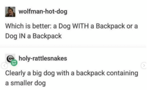 wish I could own one: wolfman-hot-dog  Which is better: a Dog WITH a Backpack or a  Dog IN a Backpack  holy-rattlesnakes  Clearly a big dog with a backpack containing  a smaller dog wish I could own one