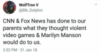cnn.com, Marilyn Manson, and News: WolfTron V  @Blk_Dolphin  CNN & Fox News has done to our  parents what they thought violent  video games & Marilyn Manson  Would do to US  2:52 PM 31 Jan 18 Found Mom's MAGA hat stashed in the sock drawer.