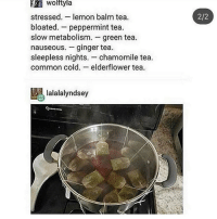 Memes, Common, and Cold: wolftyla  stressed. lemon balm tea.  bloated. peppermint tea.  slow metabolism. green tea.  nauseous.-ginger tea.  sleepless nights. chamomile tea.  common cold. elderflower tea  2/2  lalalalyndsey ok but fr hope this helps u guys