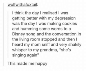 "Okay, this is wholesome and kind of sweet. via /r/wholesomememes https://ift.tt/31R4b5E: wolfwithafoxtail:  I think the day I realised I was  getting better with my depression  was the day I was making cookies  and humming some words to a  Disney song and the conversation in  the living room stopped and then I  heard my mom sniff and very shakily  whisper to my grandma, ""she's  singing again""  