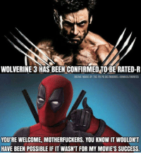 Meme, Memes, and Movies: WOLVERINE 3 HAS BEEN CONFIRMEDTOBERATED-R  MEME MADE BY THE FB PG DCIMARVEL-COMICSIMOVIES  YOURE WELCOME, MOTHERFUCKERS. YOU KNOW IT WOULDNT  HAVE BEEN POSSIBLE IF IT WASN'T FOR MY MOVIE'S SUCCESS.