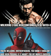 Yeah .....we wanna see blood and guts everywhere..!!!: WOLVERINE 3 HAS BEEN CONFIRMEDTOIBERATED-R  MEME MADE BY THE FB PG DCIMARVEL-COMICSIMOVIES  YOURE WELCOME, MOTHERFUCKERS. YOU KNOW IT WOULDN'T  HAVE BEEN POSSIBLE IF IT WASN'T FOR MY MOVIE'S SUCCESS. Yeah .....we wanna see blood and guts everywhere..!!!