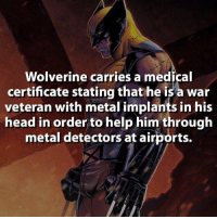 It makes sense. Lol ~GL: Wolverine carries a medical  certificate stating that he is a war  veteran with metal implants in his  head in order to help him through  metal detectors at airports. It makes sense. Lol ~GL