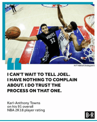 Joel won't hear the end of this one 😂: WOLVES  H/TNBA2K (Instagram)  I CAN'T WAIT TO TELL JOEL.  I HAVE NOTHING TO COMPLAIN  ABOUT. I DO TRUST THE  PROCESS ON THAT ONE.  Karl-Anthony Towns  on his 91 overall  NBA 2K18 player rating  B R Joel won't hear the end of this one 😂