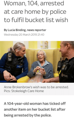 Bucket List, News, and Old Woman: Woman, 104, arrested  at care home by police  to fulfil bucket list wish  By Lucia Binding, news reporter  Wednesday 20 March 2019 21:40  Anne Brokenbrow's wish was to be arrested.  Pics: Stokeleigh Care Home  A 104-year-old woman has ticked off  another item on her bucket list after  being arrested by the police. And so the list ends
