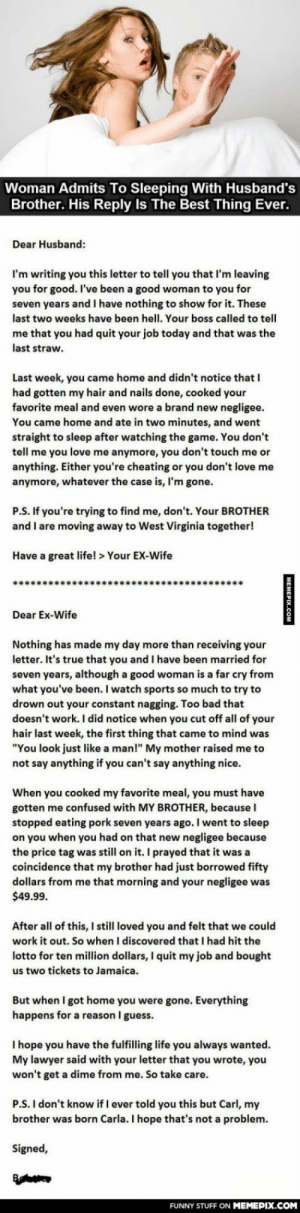 "Karmaomg-humor.tumblr.com: Woman Admits To Sleeping With Husband's  Brother. His Reply Is The Best Thing Ever.  Dear Husband:  I'm writing you this letter to tell you that I'm leaving  you for good. I've been a good woman to you for  seven years and I have nothing to show for it. These  last two weeks have been hell. Your boss called to tell  me that you had quit your job today and that was the  last straw.  Last week, you came home and didn't notice that I  had gotten my hair and nails done, cooked your  favorite meal and even wore a brand new negligee.  You came home and ate in two minutes, and went  straight to sleep after watching the game. You don't  tell me you love me anymore, you don't touch me or  anything. Either you're cheating or you don't love me  anymore, whatever the case is, I'm gone.  P.S. If you're trying to find me, don't. Your BROTHER  and I are moving away to West Virginia together!  Have a great life! > Your EX-Wife  Dear Ex-Wife  Nothing has made my day more than receiving your  letter. It's true that you and I have been married for  seven years, although a good woman is a far cry from  what you've been. I watch sports so much to try to  drown out your constant nagging. Too bad that  doesn't work. I did notice when you cut off all of your  hair last week, the first thing that came to mind was  ""You look just like a man!"" My mother raised me to  not say anything if you can't say anything nice.  When you cooked my favorite meal, you must have  gotten me confused with MY BROTHER, because I  stopped eating pork seven years ago. I went to sleep  on you when you had on that new negligee because  the price tag was still on it. I prayed that it was a  coincidence that my brother had just borrowed fifty  dollars from me that morning and your negligee was  $49.99.  After all of this, I still loved you and felt that we could  work it out. So when I discovered that I had hit the  lotto for ten million dollars, I quit my job and bought  us two tickets to Jamaica.  But when I got home you were gone. Everything  happens for a reason I guess.  I hope you have the fulfilling life you always wanted.  My lawyer said with your letter that you wrote, you  won't get a dime from me. So take care.  P.S. I don't know if I ever told you this but Carl, my  brother was born Carla. I hope that's not a problem.  Signed,  FUNNY STUFF ON MEMEPIX.COM  MEMEPIX.COM Karmaomg-humor.tumblr.com"