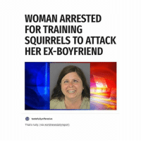 Girl, Boyfriend, and Her: WOMAN ARRESTED  FOR TRAINING  SQUIRRELS TO ATTACK  HER EX-BOYFRIEND  O tastefully offensive  That's nutty. (via worldnewsdailyreport) hero's don't always wear capes
