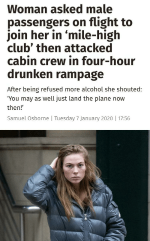 """Mile high fight club: Woman asked male  passengers on flight to  join her in 'mile-high  club' then attacked  cabin crew in four-hour  drunken rampage  After being refused more alcohol she shouted:  """"You may as well just land the plane now  then!'  Samuel Osborne 