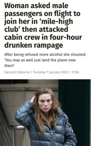 """The Waitress is at it again: Woman asked male  passengers on flight to  join her in 'mile-high  club' then attacked  cabin crew in four-hour  drunken rampage  After being refused more alcohol she shouted:  """"You may as well just land the plane now  then!'  Samuel Osborne 