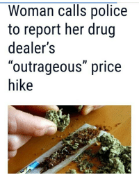 """@Regrann from @abifabi_ - WSVN) - An Australia police department says a woman called cops to complain that her drug dealer increased his marijuana prices. Northern Territory Police said a woman called them Sunday to report the dealer for asking for more money than usual. They recounted the """"unusual"""" exchange in a Facebook post that has since quickly spread on the internet. Police said the woman demanded that they investigate the """"outrageous"""" price hike. But it seems she soon realized her mistake, as she quickly hung up once cops asked for further details.The post ended with a hint of sarcasm stating, if you know a drug dealer that's ripping you off give us a call we will be willing to help. 😂😂😂😂 funnyshit😂😂😂😂 funnymemes TheFreeThoughtProject conspiracyfiles collectiveevolution anon anonymousmask anonymouse WeAreAnonymous facebook twitter Instagram fastfollowtrain GainTrick followtrain fabi youbethejudge cnn bbcworldnews abceyewitnessnews reuters thehushreport gainwithus - regrann: Woman calls police  to report her drug  dealer's  """"outrageous"""" price  hike @Regrann from @abifabi_ - WSVN) - An Australia police department says a woman called cops to complain that her drug dealer increased his marijuana prices. Northern Territory Police said a woman called them Sunday to report the dealer for asking for more money than usual. They recounted the """"unusual"""" exchange in a Facebook post that has since quickly spread on the internet. Police said the woman demanded that they investigate the """"outrageous"""" price hike. But it seems she soon realized her mistake, as she quickly hung up once cops asked for further details.The post ended with a hint of sarcasm stating, if you know a drug dealer that's ripping you off give us a call we will be willing to help. 😂😂😂😂 funnyshit😂😂😂😂 funnymemes TheFreeThoughtProject conspiracyfiles collectiveevolution anon anonymousmask anonymouse WeAreAnonymous facebook twitter Instagram fastfollowtrain GainTrick followtrain fabi youbethejudge cnn bbcworld"""
