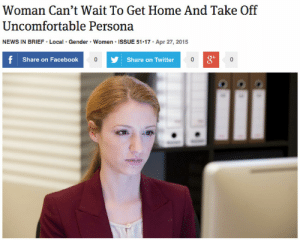 theonion: Woman Can't Wait To Get Home And Take Off Uncomfortable Persona : Woman Can't Wait To Get Home And Take Off  Uncomfortable Persona  Gender Women ISSUE 51 17  Apr 27, 2015  NEWS IN BRIEF Local  f  Share on Facebook  Share on Twitter  0 theonion: Woman Can't Wait To Get Home And Take Off Uncomfortable Persona