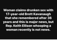 Weird...: Woman claims drunken sex with  17-year-old Brett Kavanaugh  that she remembered after 36  years and this is major news, but  Rep. Keith Ellison whooping a  woman recently is not news. Weird...