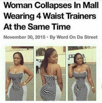 Memes, Streets, and Waist Trainer: Woman Collapses In Mall  Wearing 4 Waist Trainers  At the Same Time  November 30, 2015 By Word On Da Street bruhh😆😂 thiscantbelife lol
