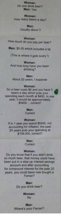 ROASTED https://t.co/LsPivjhUJT: Woman:  Do you drink beer?  Man: Yes  Woman  How many beers a day?  Man:  Usually about 3  Woman:  How much do you pay per beer?  Man: $5.00 which includes a tip  (This is where it gets scary !)  Woman:  And how long have you been  drinking?  Man:  About 20 years, I suppose  Woman:  So a beer costs $5 and you have 3  beers a day which puts your  spending each month at $450. In one  year, it would be approximátely  $5400 ...correct?  Man:  Correct  Woman:  If in 1 year you spend $5400, not  accounting for inflation, the past  20 years puts your spending at  $108,000, correct?  Man:  Correct  Woman  Do you know that if you didn't drink  so much beer, that money could have  been put in a step-up interest savings  account and after accounting  for compound interest for the past 20  years, you could have now bought a  Ferrari?  Man:  Do you drink beer?  Woman:  No  Where's your Ferrari? ROASTED https://t.co/LsPivjhUJT