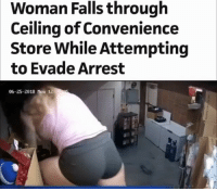 LMAOOO: Woman Falls through  Ceiling of Convenience  Store While Attempting  to Evade Arrest  06-25-2018 Mon 12 LMAOOO