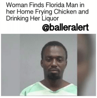 Drinking, Florida Man, and Memes: Woman Finds Florida Man in  her Home Frying Chicken and  Drinking Her Liquor  @balleralert Woman Finds Florida Man in her Home Frying Chicken and Drinking Her Liquor - blogged by @MsJennyb ⠀⠀⠀⠀⠀⠀⠀⠀⠀ ⠀⠀⠀⠀⠀⠀⠀⠀⠀ On Thursday, a Florida man broke into a woman's home and prepared a fried chicken dinner complete with a tall glass of vodka. ⠀⠀⠀⠀⠀⠀⠀⠀⠀ ⠀⠀⠀⠀⠀⠀⠀⠀⠀ According to the Gainesville Sun, 34-year-old RonaldGregoryWesly broke into the house after the woman left for work. When she returned, the woman found Wesly frying her chicken and drinking her vodka. ⠀⠀⠀⠀⠀⠀⠀⠀⠀ ⠀⠀⠀⠀⠀⠀⠀⠀⠀ Wesly was arrested and charged with burglary. He is being held in Alachua County, however, his bail has yet to be set.