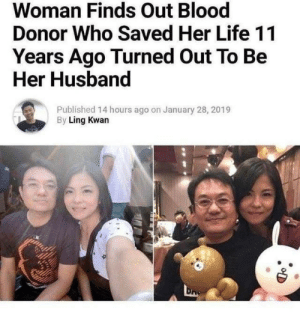 Donor: Woman Finds Out Blood  Donor Who Saved Her Life 11  Years Ago Turned Out To Be  Her Husband  Published 14 hours ago on January 28, 2019  By Ling Kwan