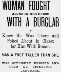 Being Alone, Tumblr, and Blog: WOMAN FOUGHT  ALONE IN HER HOUSE  WITH A BURGLAR  Knew He Was There and  Poked About in Closet  for Him With Broom.  MAN A FOOT TALLER THAN SHE  WAS STYLISHLY DRESSED AND  USED NO OFFENSIVE  LANGUAGE. yesterdaysprint:   St. Louis Post-Dispatch, Missouri, November 1, 1902