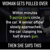 Memes, Circles, and 🤖: WOMAN GETS PULLED OVER  Within minutes  5 police cars  circle  the car. A senior officer  slowly approaches  the car, clasping his  half drawn  gun.  THEN SHE SAYS THIS Make sure to like the Tickld page for more!  Is there a problem, Officer?