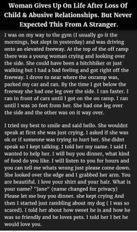 "<p>Woman Gives Up On Life After Loss Of Child &amp; Abusive Relationships. But Never Expected This From A Stranger.</p>: Woman Gives Up On Life After Loss Of  Child & Abusive Relationships. But Never  Expected This From A Stranger.  I was on my way to the gym (I usually go it the  mornings, but slept in yesterday) and was driving  onto an elevated freeway. At the top of the off ramp  there was a young woman crying and looking over  the side. She could have been a hitchhiker or just  walking but I had a bad feeling and got right off the  freeway. I drove to near where the onramp was,  parked my car and ran. By the time I got below the  freeway she had one leg over the side. I ran faster. I  ran in front of cars until I got on the on ramp. I ran  until I was 20 feet from her. She had one leg over  the side and the other was on it way over.  I tried my best to smile and said hello. She wouldnt  speak at first she was just crying. I asked if she was  ok or if someone was trying to hurt her. She didnt  speak so I kept talking. I told her my name. I said I  wanted to help her. I will buy you dinner, what kind  of food do you like. I will listen to you for hours and  you can tell me whats wrong just please come down.  She looked over the edge and I grabbed her arm. You  are beautiful. I love your shirt and your hair. What is  your name? ""Jane"" (name changed for privacy)  Please let me buy you dinner. she kept crying And  then I started just rambling about my dog (I was s  scared). I told her about how sweet he is and how he  was so friendly and he loves pets. I told her I bet he  would love you. <p>Woman Gives Up On Life After Loss Of Child &amp; Abusive Relationships. But Never Expected This From A Stranger.</p>"