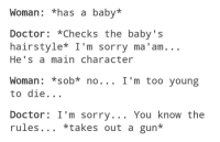 Memes, Hairstyles, and 🤖: Woman: *has a baby  Doctor  *Checks the baby's  hairstyle* I'm sorry ma 'am  He's a main character  ob* no. I'm too young  Woman to die  Doctor: I'm sorry. You know the  rules *takes out a gun The accuracy