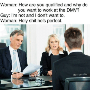 Dank, Dmv, and Memes: Woman: How are you qualified and why do  you want to work at the DMV?  Guy: I'm not and I don't want to.  Woman: Holy shit he's perfect.  @guccigameboy He's perfect by nvalenti27 MORE MEMES