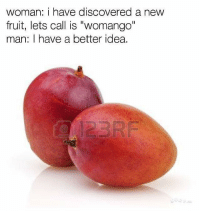 "Snapchat: Dankmemesgang 🐥🐥: woman: i have discovered a new  fruit, lets call is ""womango""  man: have a better idea. Snapchat: Dankmemesgang 🐥🐥"