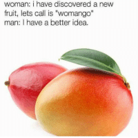 "Memes, 🤖, and Idea: woman: i have discovered a new  fruit, lets call is ""womango""  man: I have a better idea. Typical... 😂😂"