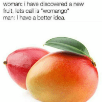 "Memes, 🤖, and Idea: woman: i have discovered a new  fruit, lets call is ""womango""  man: I have a better idea. these are so funny"