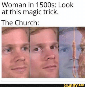 : Woman in 1500s: Look  at this magic trick.  The Church:  ifunny.co