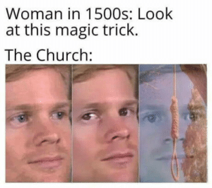 Woosh, you are a Witch now: Woman in 1500s: Look  at this magic trick.  The Church: Woosh, you are a Witch now