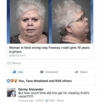 Memes, Prison, and Time: Woman in fatal wrong-way freeway crash gets 10 years  in prison  azfamily.com  122 Shares  Like  comment  Share  oeii You, Tana Weakland and 656 others  Danny Alexander  But how much time did she get for stealing Ariel's  voice?1?!?!  5 hours ago . Unlike- 258-Reply Follow @funnyheadlines 🤣